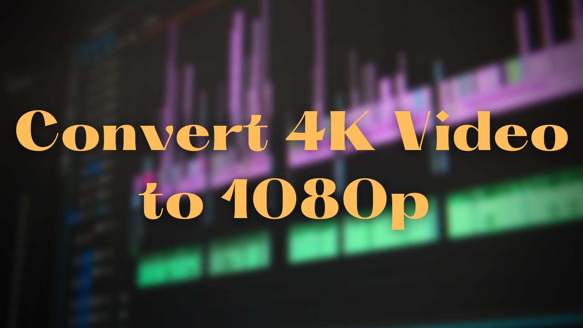 How To Convert 4K Video to 1080p for Free